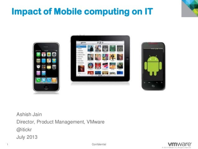 1 Confidential © 2013 VMware Inc. All rights reserved Confidential Impact of Mobile computing on IT Ashish Jain Director, ...