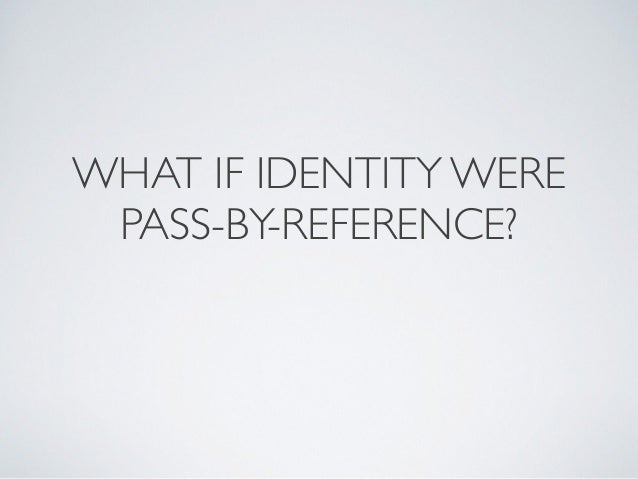 WHAT IF IDENTITY WERE PASS-BY-REFERENCE?