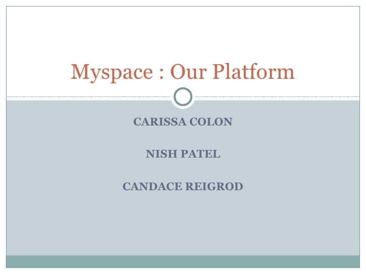 CARISSA COLON NISH PATEL CANDACE REIGROD Myspace : Our Platform