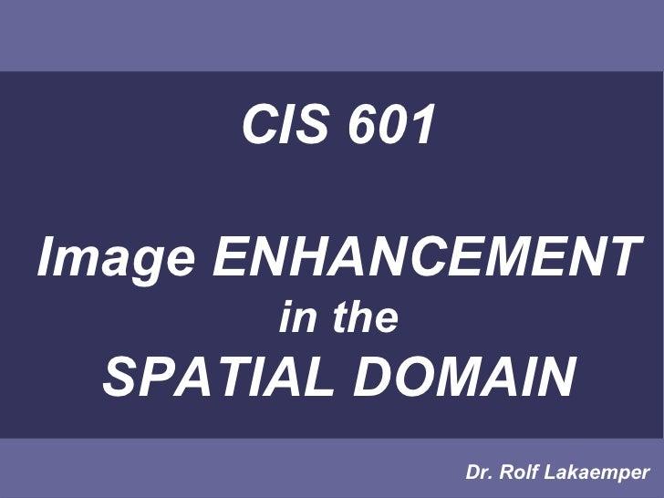 CIS 601Image ENHANCEMENT      in the SPATIAL DOMAIN               Dr. Rolf Lakaemper