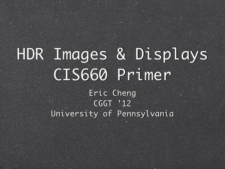 HDR Images & Displays    CIS660 Primer           Eric Cheng            CGGT '12   University of Pennsylvania