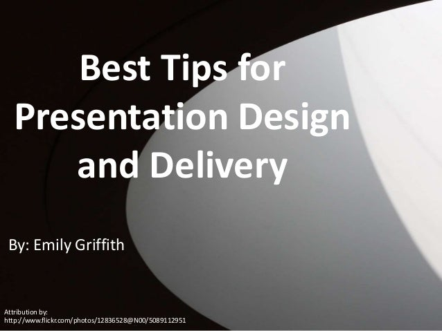 Best Tips for Presentation Design and Delivery By: Emily Griffith  Attribution by: http://www.flickr.com/photos/12836528@N...