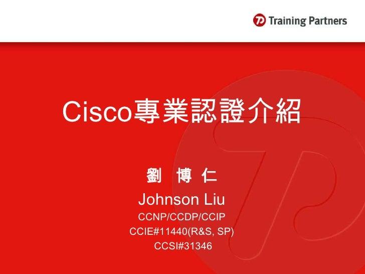 Cisco專業認證介紹       劉 博仁     Johnson Liu     CCNP/CCDP/CCIP    CCIE#11440(R&S, SP)        CCSI#31346