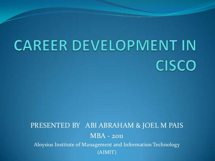 CAREER DEVELOPMENT IN CISCO<br />PRESENTED BY   ABI ABRAHAM & JOEL M PAIS<br />MBA - 2011<br />Aloysius Institute of Manag...