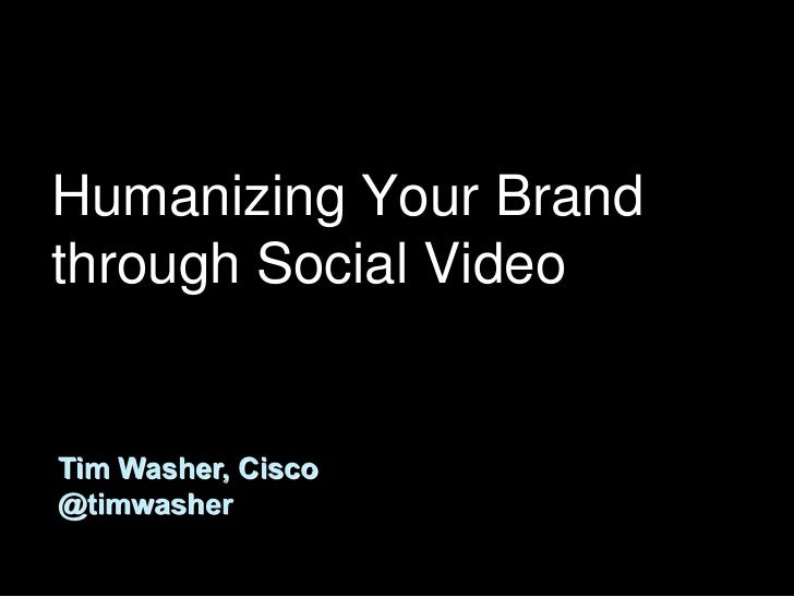 Humanizing Your Brandthrough Social VideoTim Washer, Cisco@timwasher