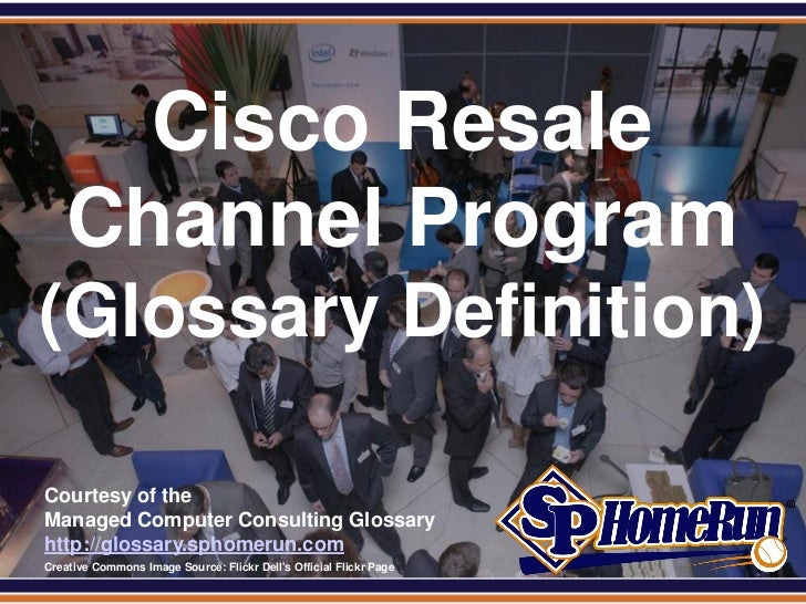 SPHomeRun.com        Cisco Resale      Channel Program (Glossary Definition)  Courtesy of the  Managed Computer Consulting...