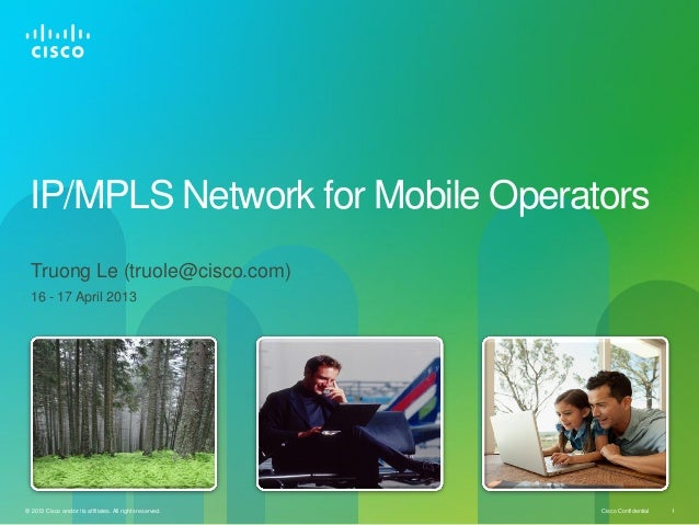 IP/MPLS Network for Mobile Operators Truong Le (truole@cisco.com) 16 - 17 April 2013  © 2013 Cisco and/or its affiliates. ...