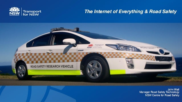 The Internet of Everything & Road Safety John Wall Manager Road Safety Technology NSW Centre for Road Safety
