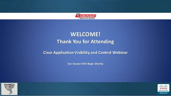 WELCOME!       Thank You for AttendingCisco Application Visibility and Control Webinar             Our Session Will Begin ...