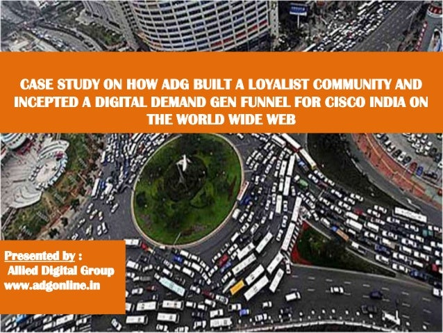 CASE STUDY ON HOW ADG BUILT A LOYALIST COMMUNITY AND INCEPTED A DIGITAL DEMAND GEN FUNNEL FOR CISCO INDIA ON THE WORLD WID...