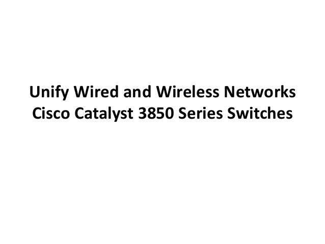 Unify Wired and Wireless Networks Cisco Catalyst 3850 Series Switches