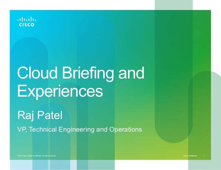 Cloud Briefing andExperiencesRaj PatelVP, Technical Engineering and Operations© 2011 Cisco and/or its affiliates. All righ...