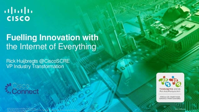 Fuelling Innovation with the Internet of Everything Rick Huijbregts @CiscoSCRE VP Industry Transformation  © 2013 Cisco an...