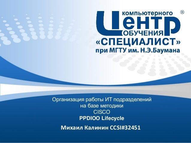Организация работы ИТ подразделений на базе методики CISCO PPDIOO Lifecycle  Михаил Калинин CCSI#32451