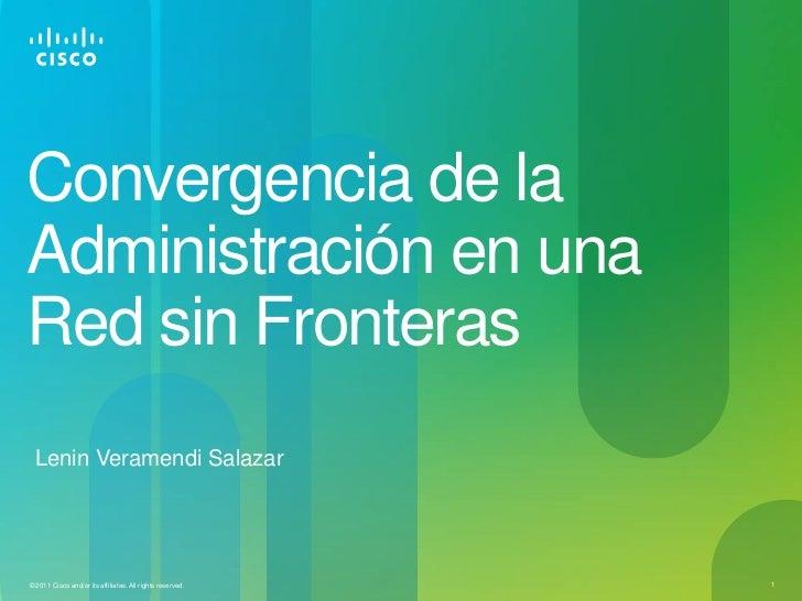 Convergencia de laAdministración en unaRed sin Fronteras Lenin Veramendi Salazar© 2011 Cisco and/or its affiliates. All ri...