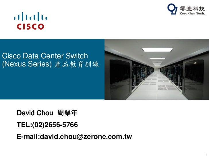 Cisco Data Center Switch(Nexus Series) 產品教育訓練   David Chou 周榮年   TEL:(02)2656-5766   E-mail:david.chou@zerone.com.tw      ...