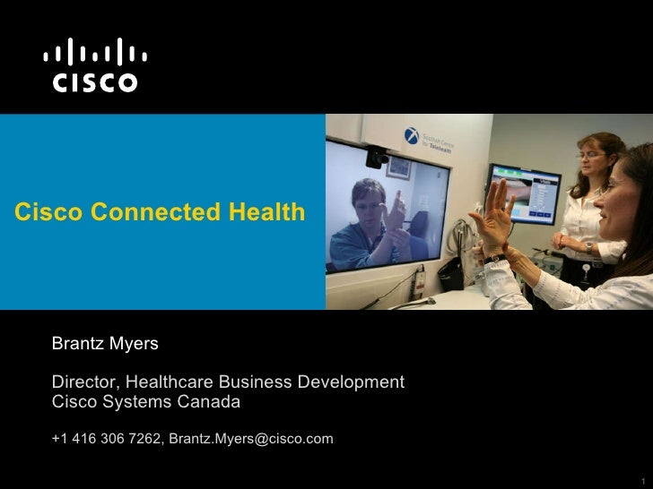 Cisco Connected Health   Brantz Myers Director, Healthcare Business Development Cisco Systems Canada +1 416 306 7262, Bran...