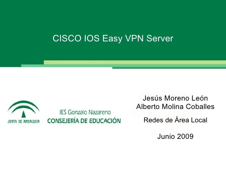CISCO IOS Easy VPN Server                        Jesús Moreno León                  Alberto Molina Coballes               ...