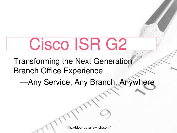 Cisco ISR G2Transforming the Next GenerationBranch Office Experience  —Any Service, Any Branch, Anywhere             http:...