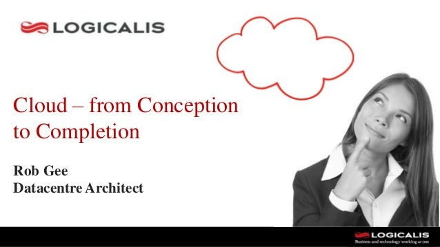 Cloud – from Conception to Completion Rob Gee Datacentre Architect