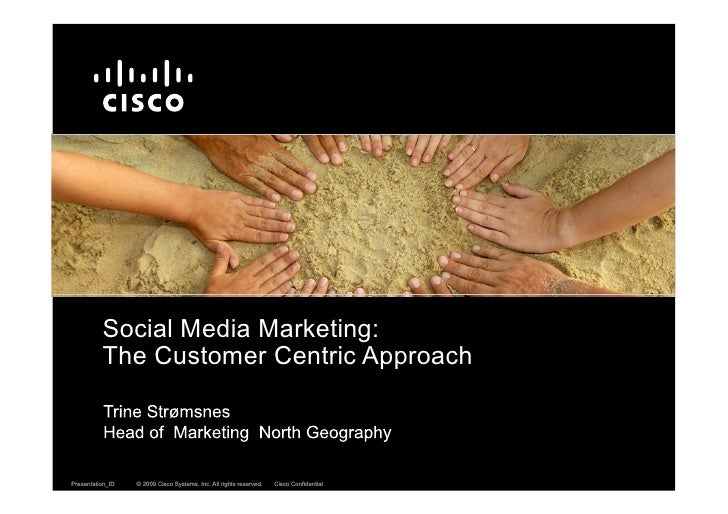 Social Media Marketing:           The Customer Centric Approach    Presentation_ID   © 2009 Cisco Systems, Inc. All rights...