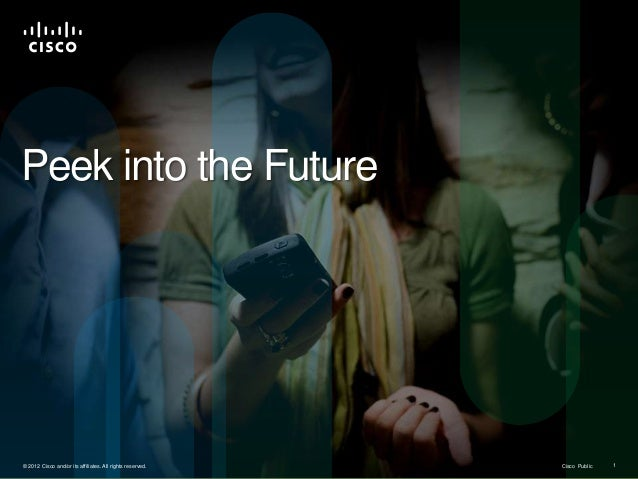 Peek into the Future© 2012 Cisco and/or its affiliates. All rights reserved.   Cisco Public                               ...