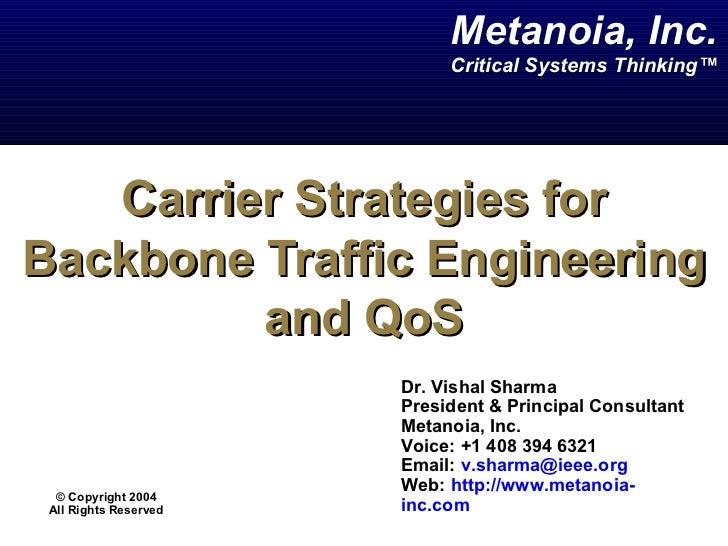 Carrier Strategies for Backbone Traffic Engineering and QoS Dr. Vishal Sharma  President & Principal Consultant Metanoia, ...
