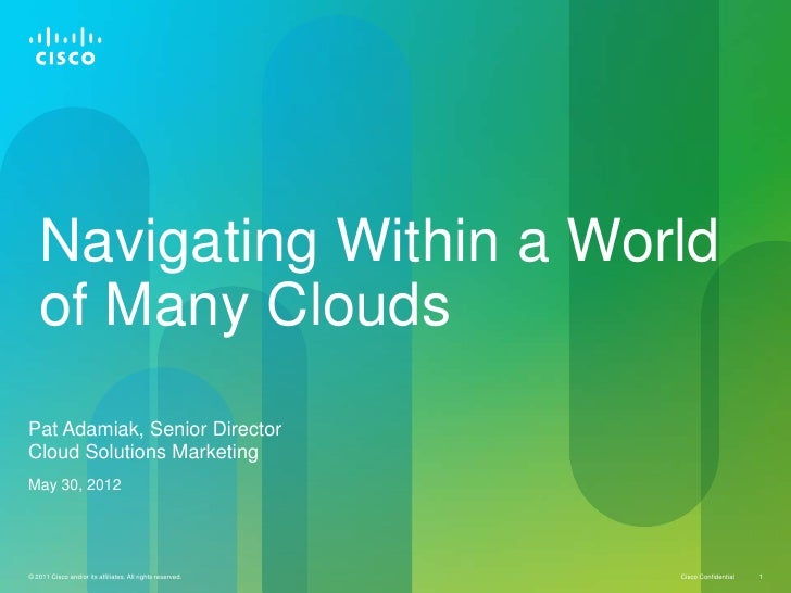 Navigating Within a World   of Many CloudsPat Adamiak, Senior DirectorCloud Solutions MarketingMay 30, 2012© 2011 Cisco an...