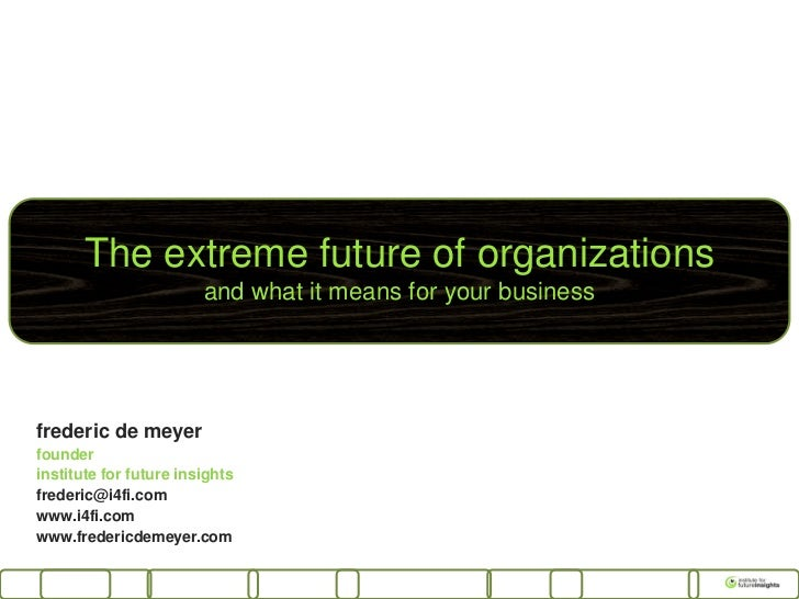 The extreme future of organizations                        and what it means for your businessfrederic de meyerfounderinst...