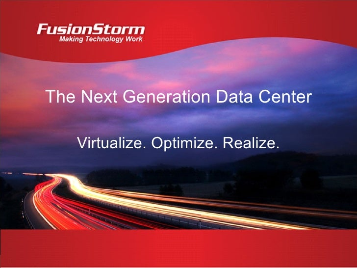 The Next Generation Data Center Virtualize. Optimize. Realize.
