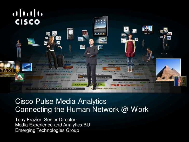 Cisco Pulse Media Analytics Connecting the Human Network @ Work Tony Frazier, Senior Director Media Experience and Analyti...