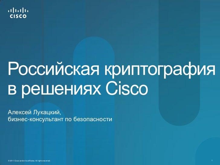 Российская криптографияв решениях CiscoАлексей Лукацкий,бизнес-консультант по безопасности© 2011 Cisco and/or its affiliat...