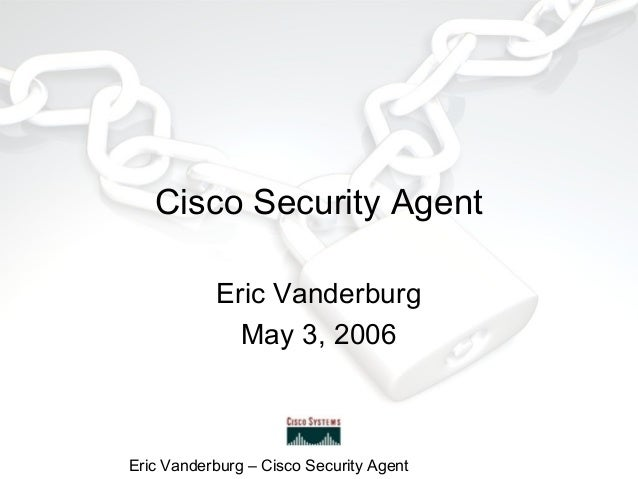 Cisco Security Agent Eric Vanderburg May 3, 2006  Eric Vanderburg – Cisco Security Agent