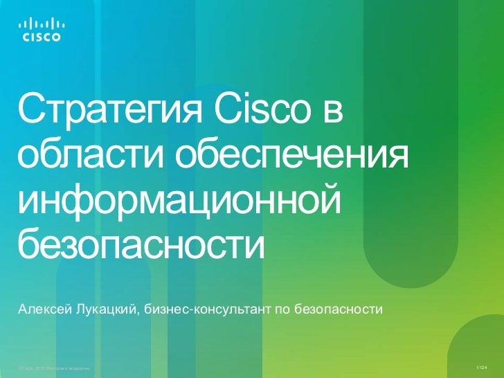 Стратегия Cisco вобласти обеспеченияинформационнойбезопасностиАлексей Лукацкий, бизнес-консультант по безопасности© Cisco,...