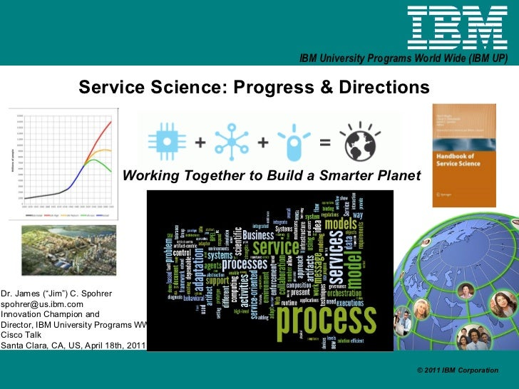 "Service Science: Progress & Directions Working Together to Build a Smarter Planet Dr. James (""Jim"") C. Spohrer [email_addr..."