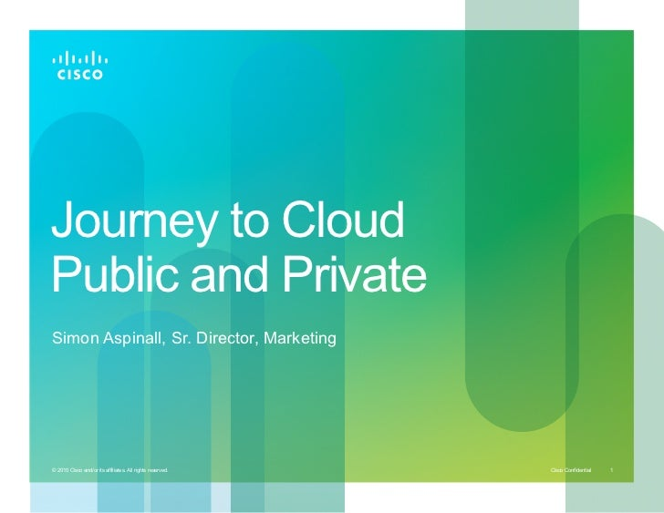 Journey to CloudPublic and PrivateSimon Aspinall, Sr. Director, Marketing© 2010 Cisco and/or its affiliates. All rights re...