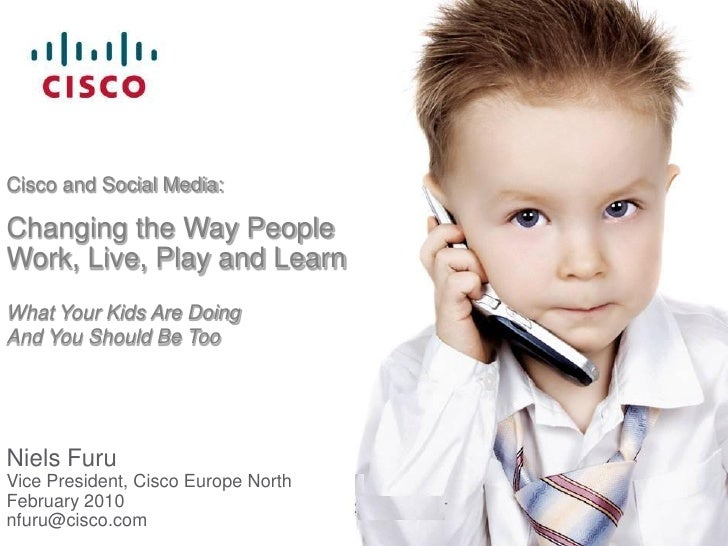 Cisco and Social Media:  Changing the Way People Work, Live, Play and Learn What Your Kids Are Doing And You Should Be Too...