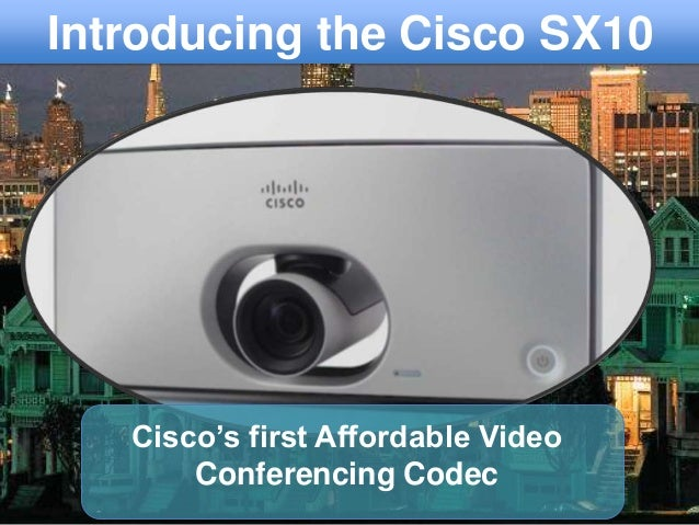 Cisco's first Affordable Video Conferencing Codec Introducing the Cisco SX10