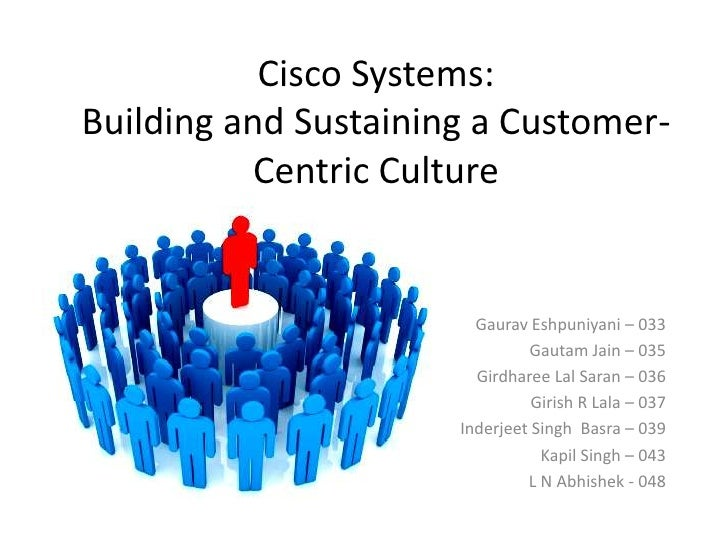 cisco systems building and sustaining a customer centric Customer centricity has been an important part of the culture at cisco systems since its inception cisco systems decided to transform the company from a decentralized to centralized organization cisco systems (2001): building and sustaining a customer-centric culture.
