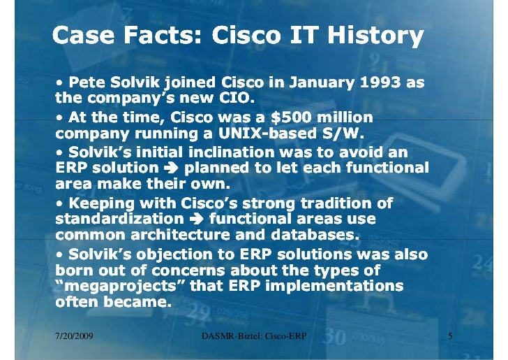 erp implementation case study cisco Cisco erp implementation 1 case study: cisco erp implementation 2 background running a unix-based software package to support its core transaction processing financial manufacturing order entry systems each department was working independently 3 background-problems the.