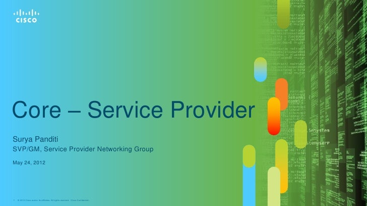 Core – Service ProviderSurya PanditiSVP/GM, Service Provider Networking GroupMay 24, 20121   © 2012 Cisco and/or its affil...