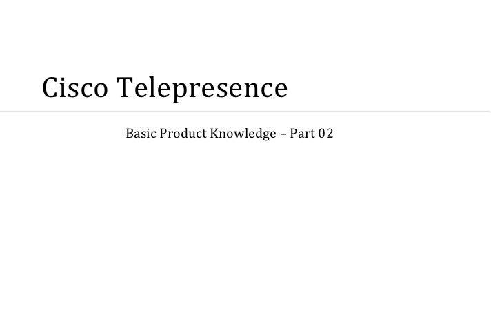 Cisco Telepresence      Basic Product Knowledge – Part 02