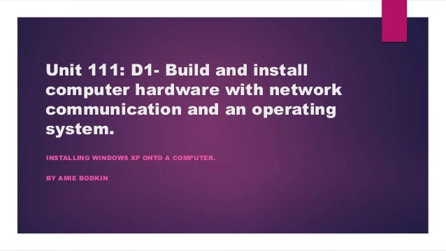 Unit 111: D1- Build and installcomputer hardware with networkcommunication and an operatingsystem.INSTALLING WINDOWS XP ON...