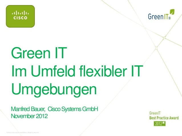 Green IT       Im Umfeld flexibler IT       Umgebungen       Manfred Bauer, Cisco Systems GmbH       November 2012© 2012 C...
