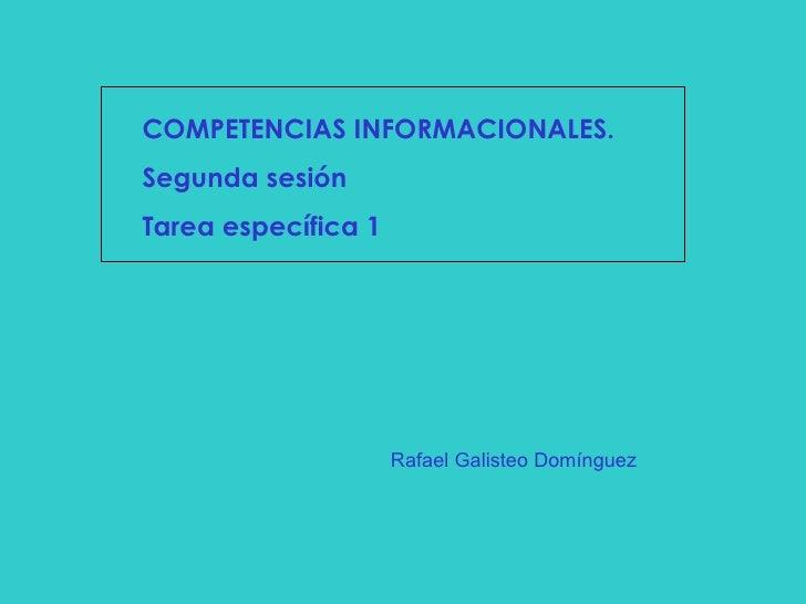 COMPETENCIAS INFORMACIONALES. Segunda sesión Tarea específica 1 Rafael Galisteo Domínguez