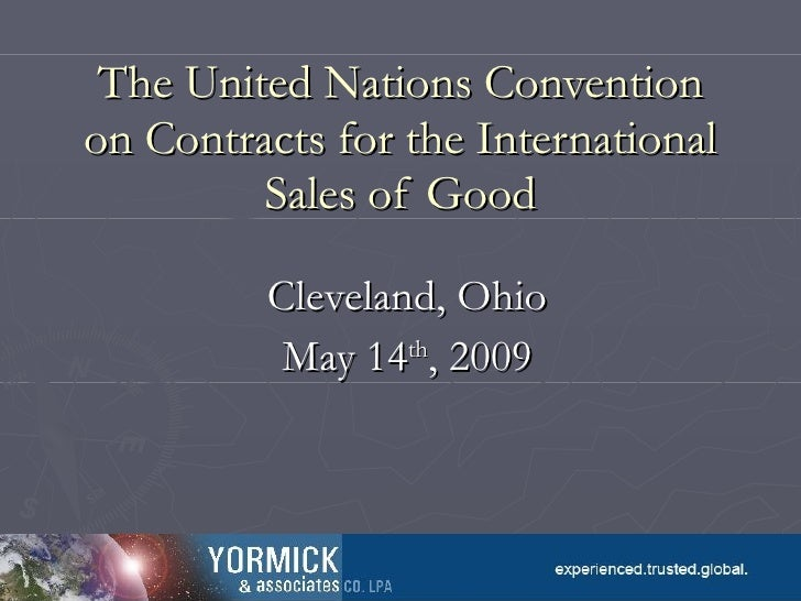The United Nations Convention on Contracts for the International Sales of Good Cleveland, Ohio May 14 th , 2009