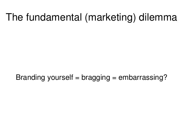 The fundamental (marketing) dilemma Branding yourself = bragging = embarrassing?