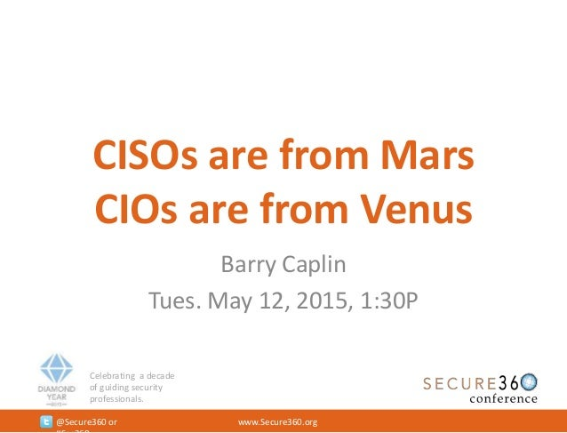 Celebrating a decade of guiding security professionals. @Secure360 or www.Secure360.org CISOs are from Mars CIOs are from ...