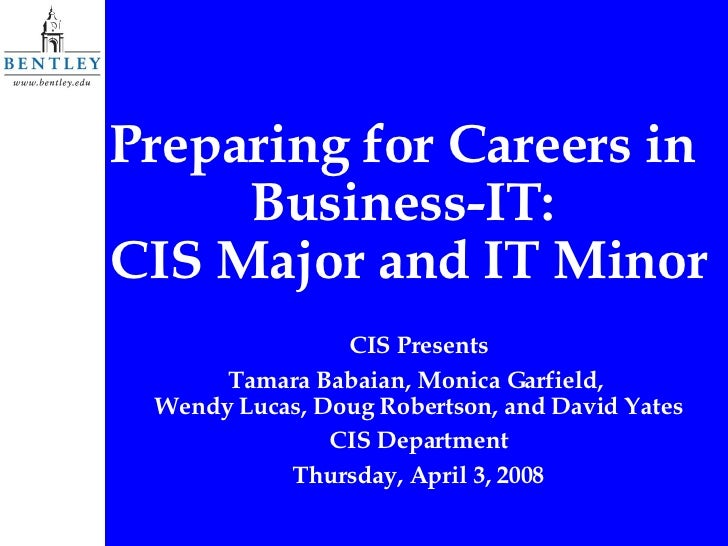 Preparing for Careers in  Business-IT:  CIS Major and IT Minor CIS Presents Tamara Babaian, Monica Garfield,  Wendy Lucas,...