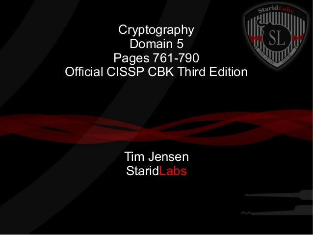 Cryptography Domain 5 Pages 761-790 Official CISSP CBK Third Edition Tim Jensen StaridLabs